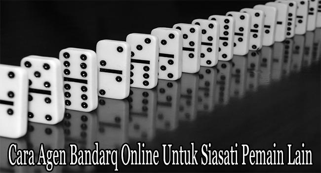 Cara Agen Bandarq Online Untuk Siasati Pemain Lain